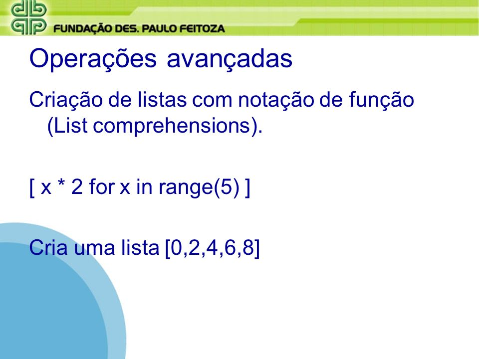 Operações avançadas Criação de listas com notação de função (List comprehensions). [ x * 2 for x in range(5) ]